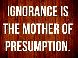 Presumtion and ignorance